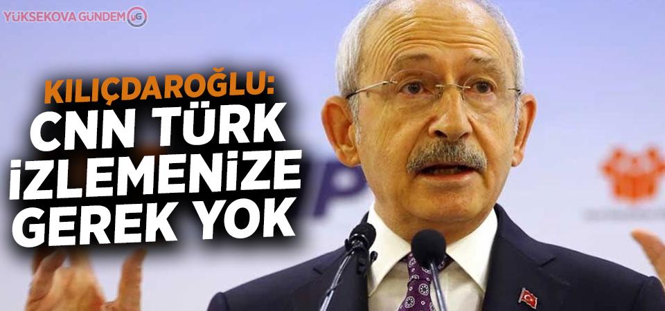 Kılıçdaroğlu: CNN Türk izlemenize gerek yok