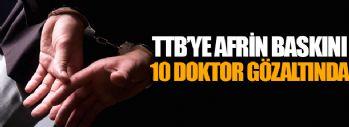 TTB'ye Afrin Baskını 10 Doktor Gözaltında