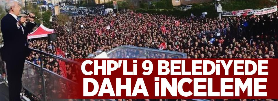 CHP'li 9 belediyede daha inceleme