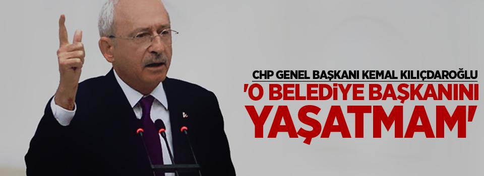 Kılıçdaroğlu: 'O belediye başkanını yaşatmam'