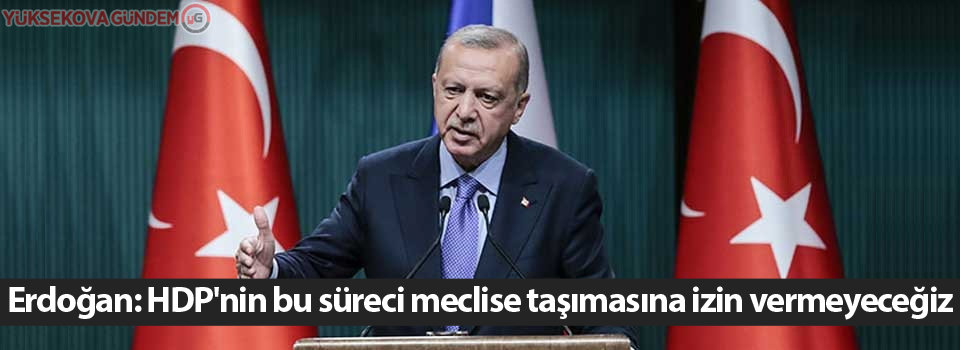 Cumhurbaşkanı Erdoğan: HDP'nin bu süreci meclise taşımasına izin vermeyeceğiz